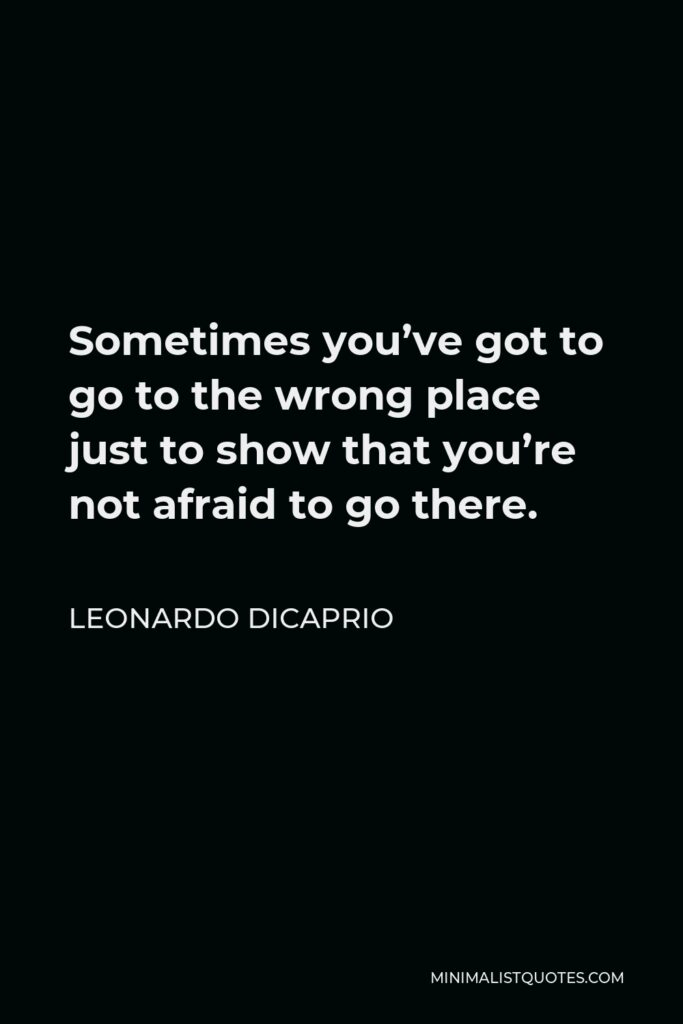 Leonardo DiCaprio Quote - Sometimes you've got to go to the wrong place just to show that you're not afraid to go there.