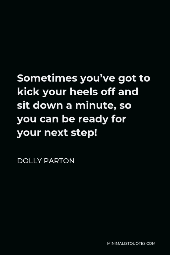 Dolly Parton Quote - Sometimes you've got to kick your heels off and sit down a minute, so you can be ready for your next step!