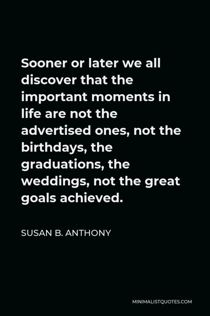 Susan B. Anthony Quote - Sooner or later we all discover that the important moments in life are not the advertised ones, not the birthdays, the graduations, the weddings, not the great goals achieved.