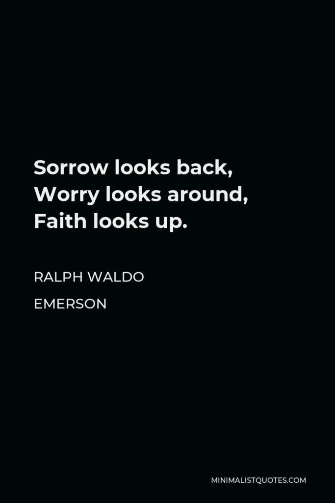 Ralph Waldo Emerson Quote - Sorrow looks back, Worry looks around, Faith looks up.