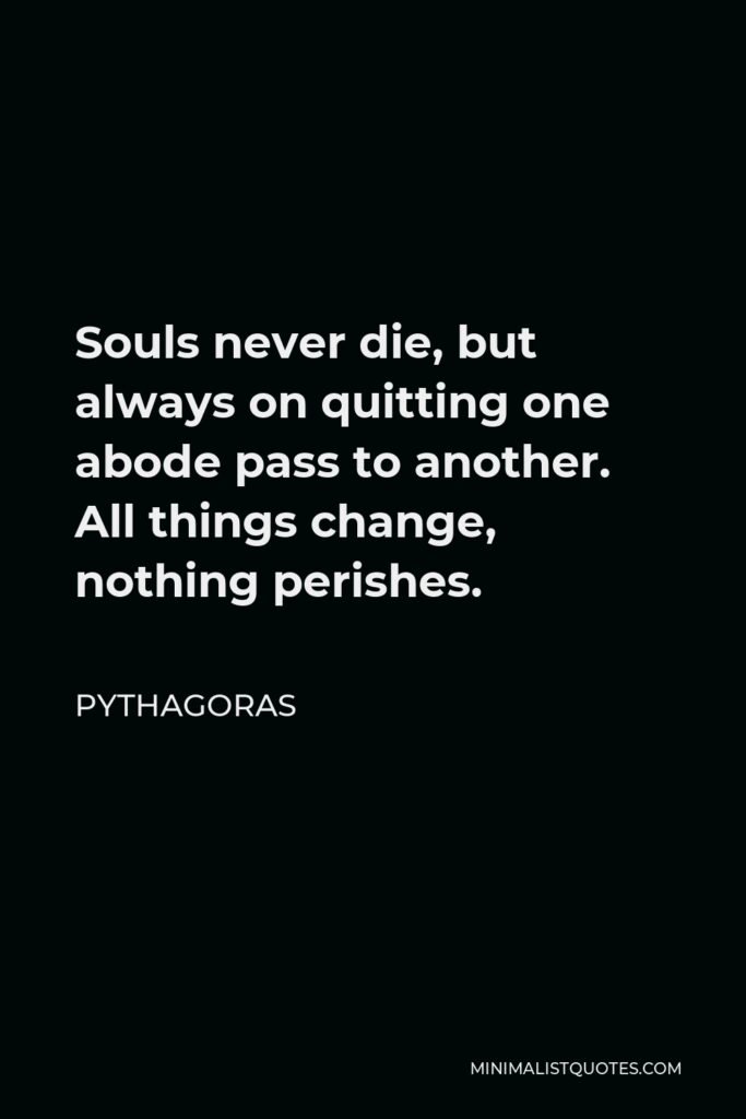 Pythagoras Quote - Souls never die, but always on quitting one abode pass to another. All things change, nothing perishes.