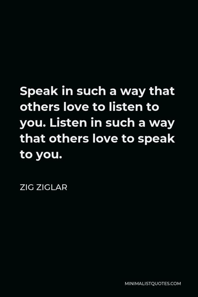 Zig Ziglar Quote - Speak in such a way that others love to listen to you. Listen in such a way that others love to speak to you.