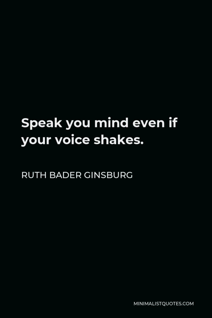 Ruth Bader Ginsburg Quote - Speak you mind even if your voice shakes.