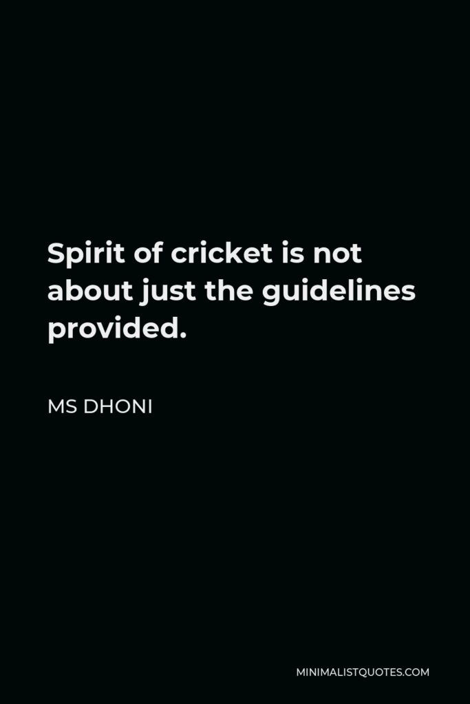 MS Dhoni Quote - Spirit of cricket is not about just the guidelines provided.
