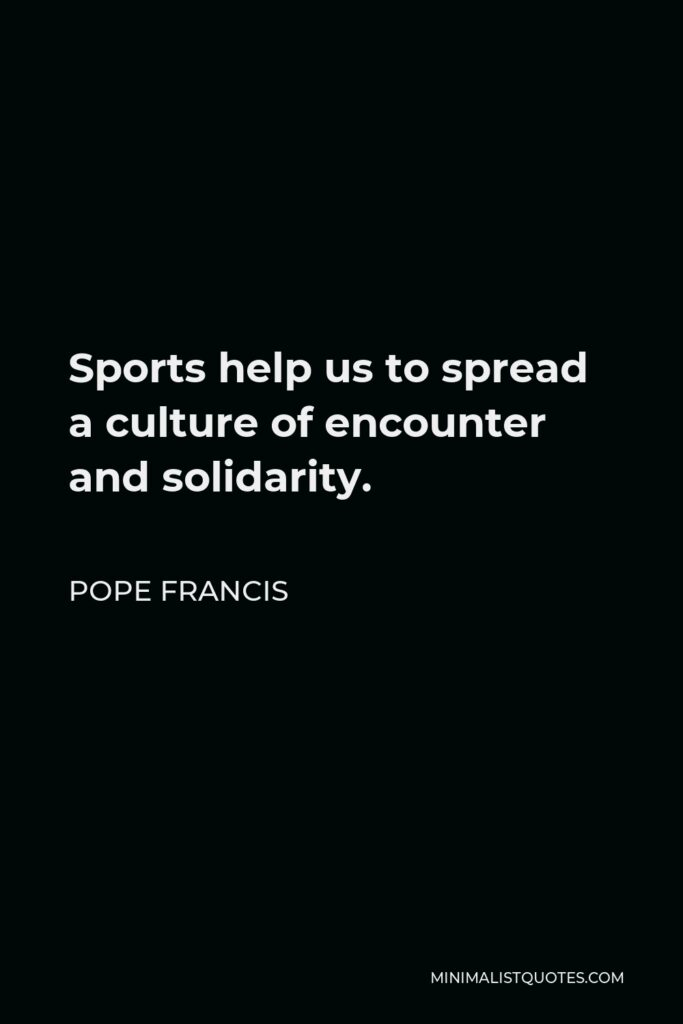 Pope Francis Quote - Sports help us to spread a culture of encounter and solidarity.