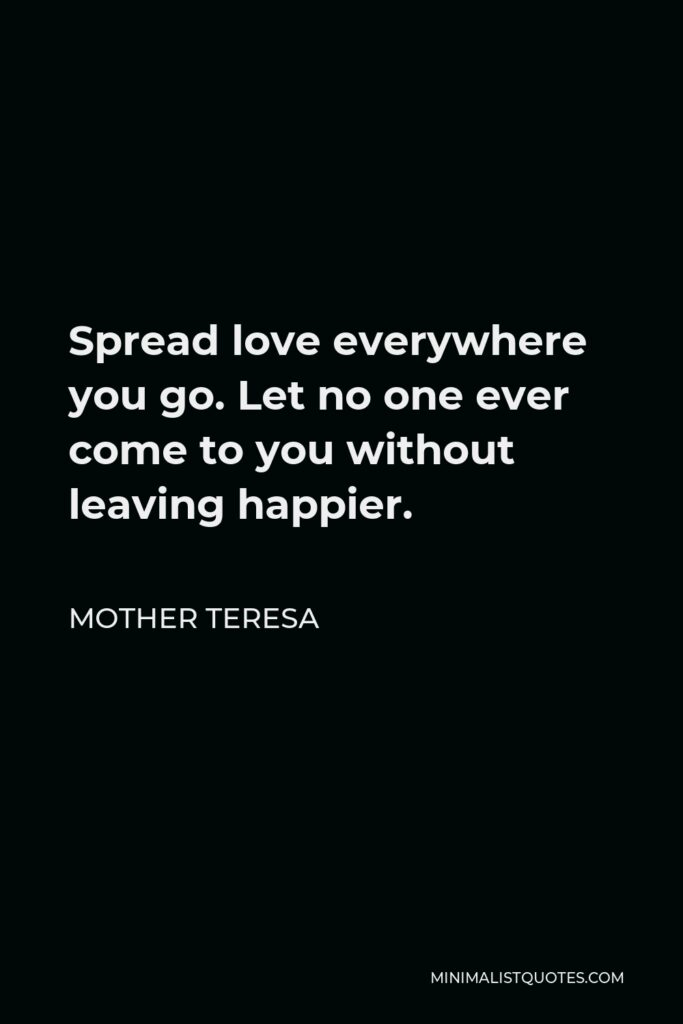 Mother Teresa Quote - Spread love everywhere you go. Let no one ever come to you without leaving happier.