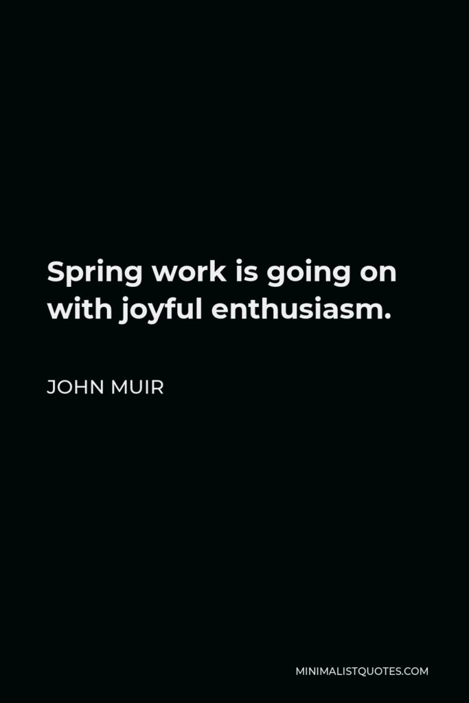 John Muir Quote - Spring work is going on with joyful enthusiasm.
