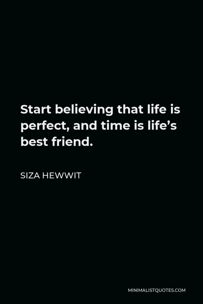 Siza Hewwit Quote - Start believing that life is perfect, and time is life's best friend.