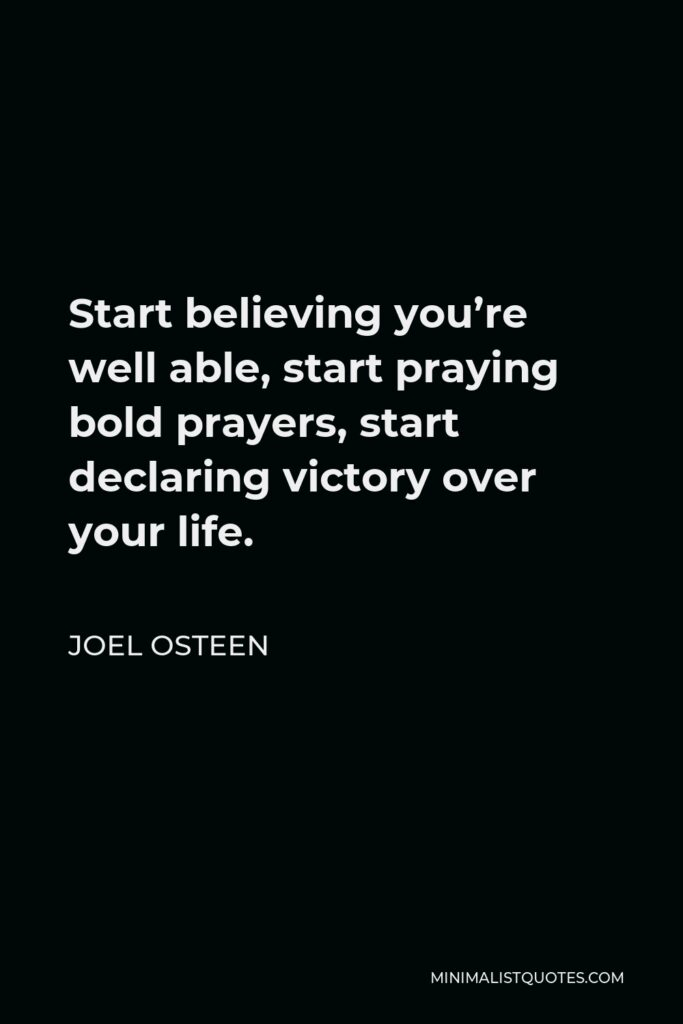 Joel Osteen Quote - Start believing you're well able, start praying bold prayers, start declaring victory over your life.