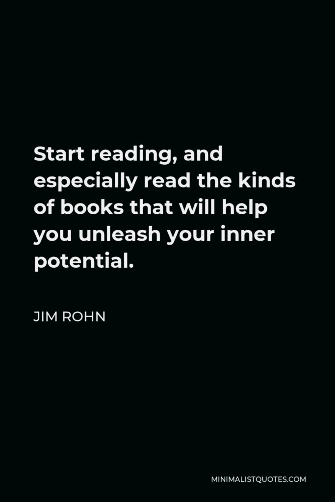 Jim Rohn Quote - Start reading, and especially read the kinds of books that will help you unleash your inner potential.