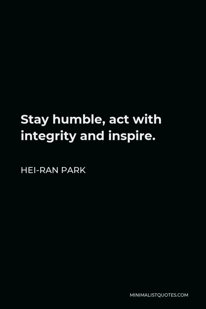 Hei-Ran Park Quote - Stay humble, act with integrity and inspire.