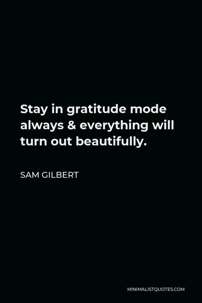 Sam Gilbert Quote - Stay in gratitude mode always & everything will turn out beautifully.