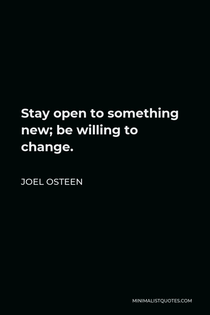 Joel Osteen Quote - Stay open to something new; be willing to change.