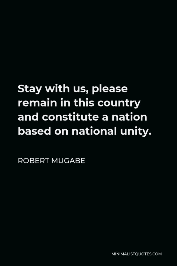 Robert Mugabe Quote - Stay with us, please remain in this country and constitute a nation based on national unity.