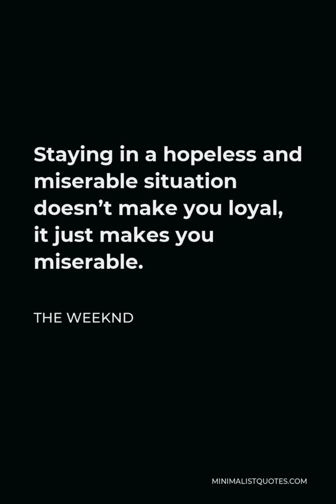 The Weeknd Quote - Staying in a hopeless and miserable situation doesn't make you loyal, it just makes you miserable.