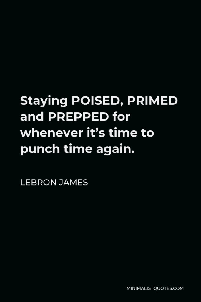 LeBron James Quote - Staying POISED, PRIMED and PREPPED for whenever it's time to punch time again.