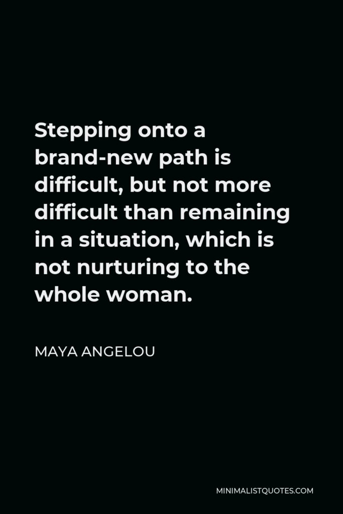 Maya Angelou Quote - Stepping onto a brand-new path is difficult, but not more difficult than remaining in a situation, which is not nurturing to the whole woman.