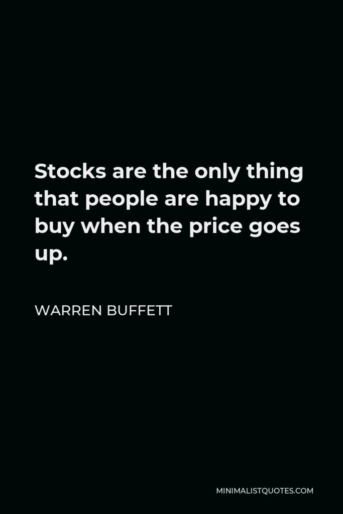 Warren Buffett Quote - Stocks are the only thing that people are happy to buy when the price goes up.