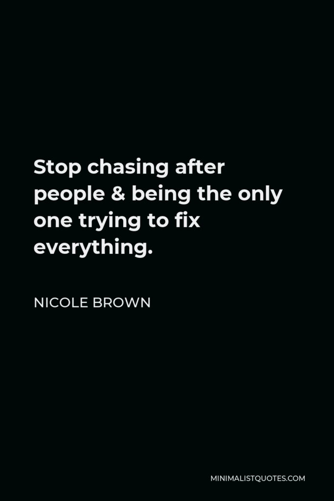 Nicole Brown Quote - Stop chasing after people & being the only one trying to fix everything.