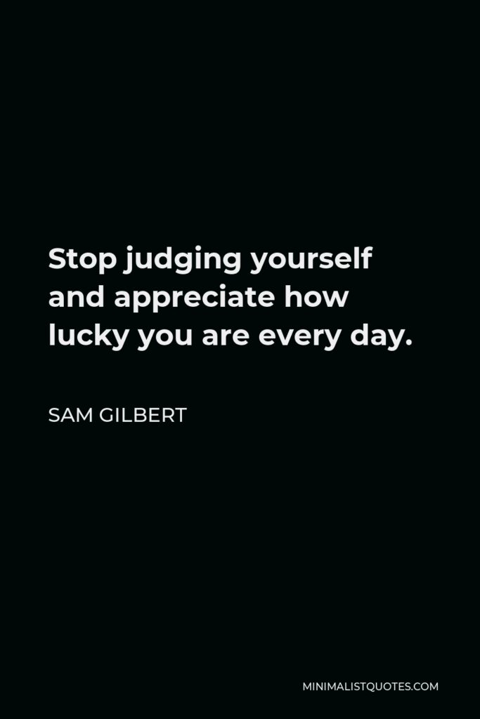 Sam Gilbert Quote - Stop judging yourself and appreciate how luckyyou are every day.
