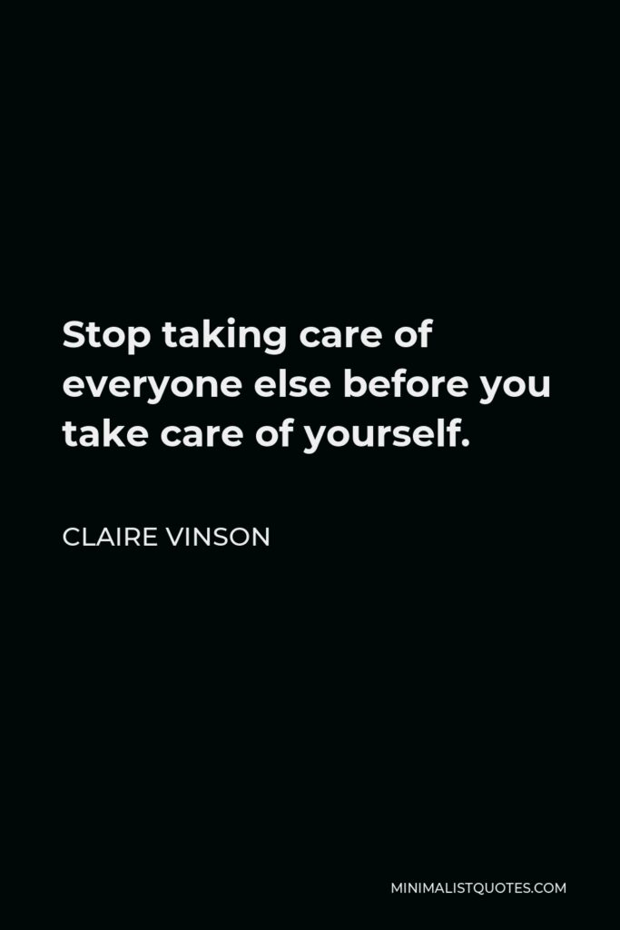Claire Vinson Quote - Stop taking care of everyone else before you take care of yourself.