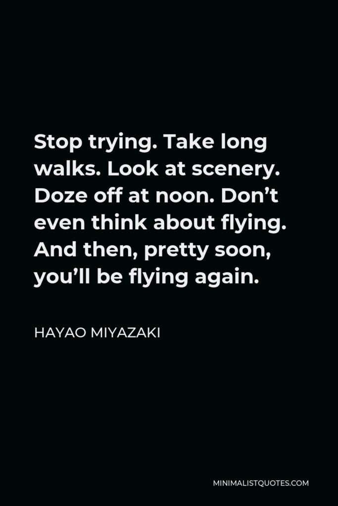 Hayao Miyazaki Quote - Stop trying. Take long walks. Look at scenery. Doze off at noon. Don't even think about flying. And then, pretty soon, you'll be flying again.