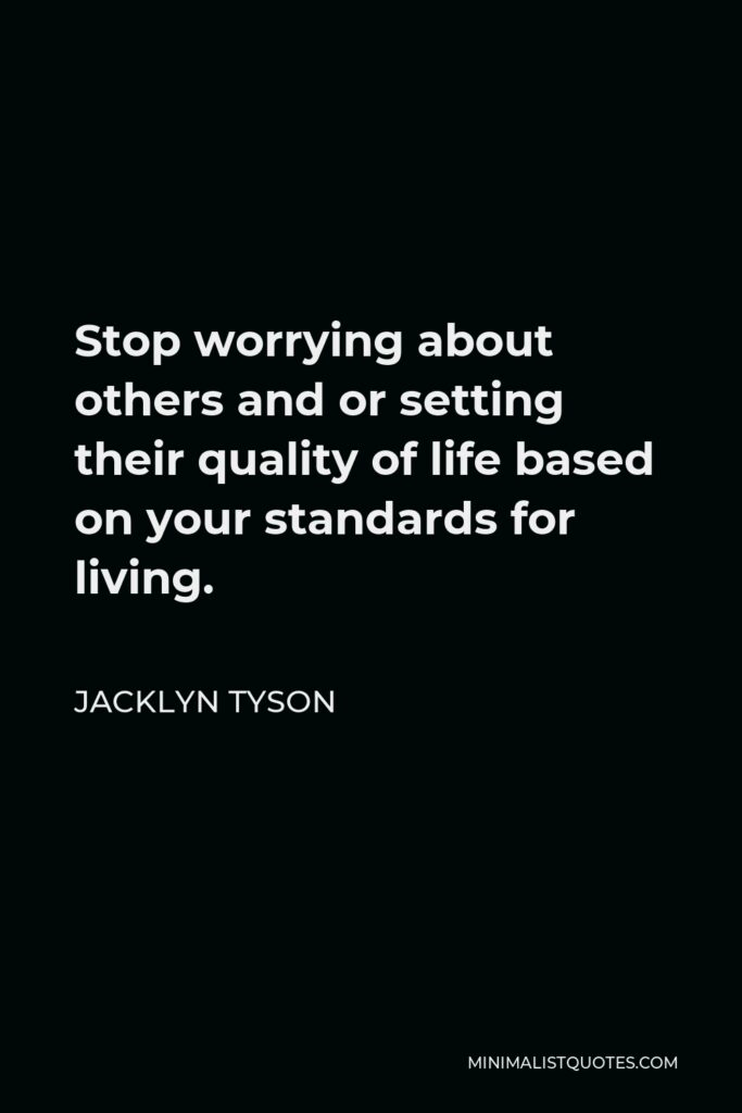 Jacklyn Tyson Quote - Stop worrying about others and or setting their quality of life based on your standards for living.