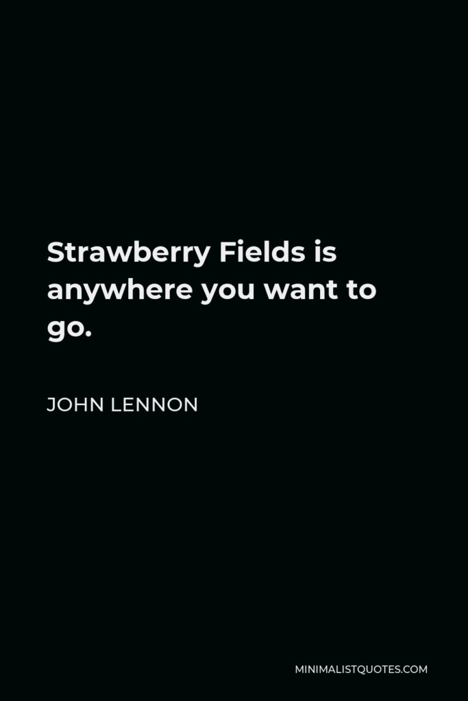 John Lennon Quote - Strawberry Fields is anywhere you want to go.