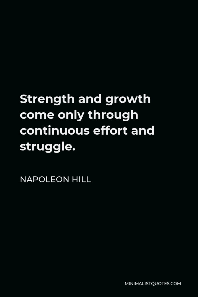 Napoleon Hill Quote - Strength and growth come only through continuous effort and struggle.