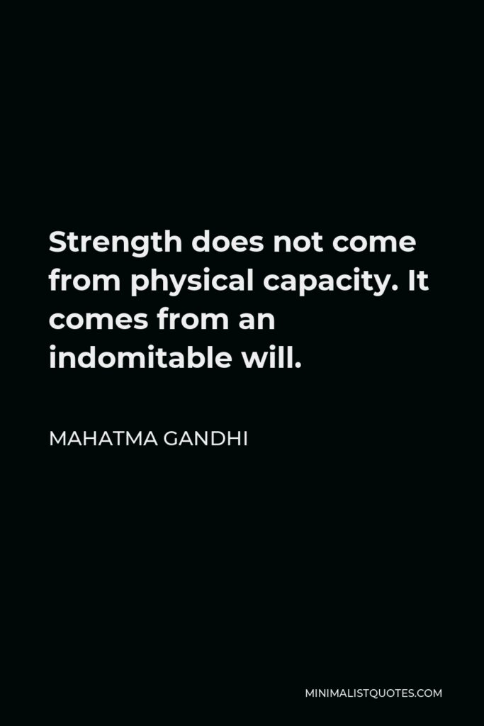 Mahatma Gandhi Quote - Strength does not come from physical capacity. It comes from an indomitable will.