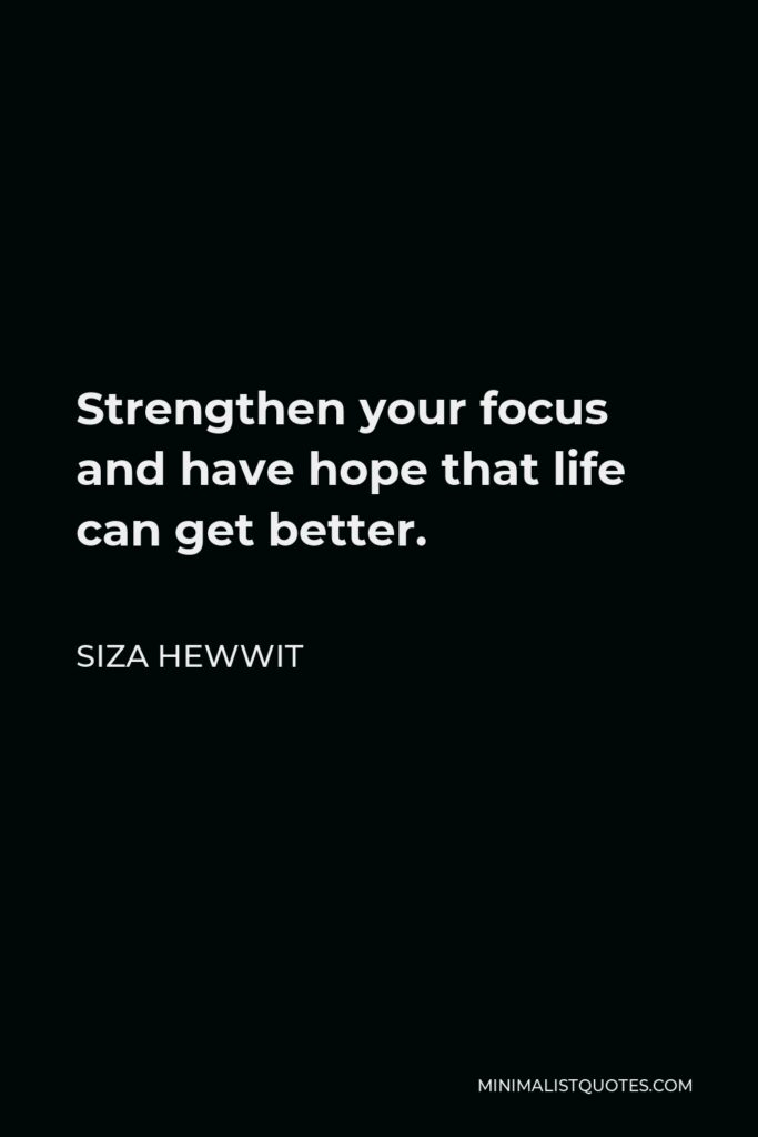 Siza Hewwit Quote - Strengthen your focus and have hope that life can get better.