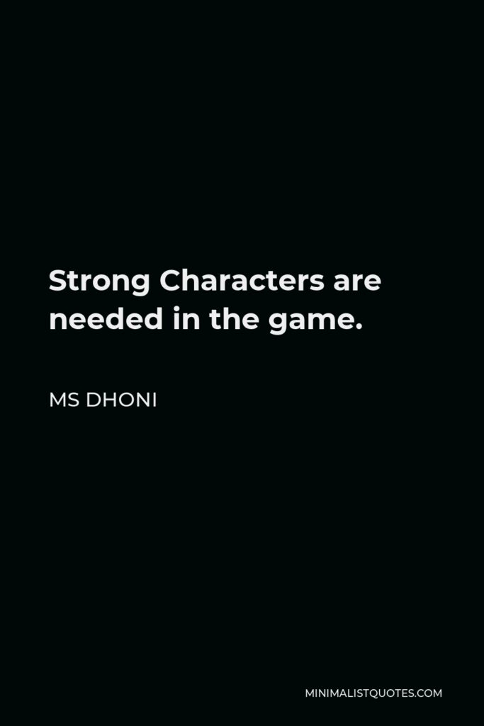 MS Dhoni Quote - Strong Characters are needed in the game.