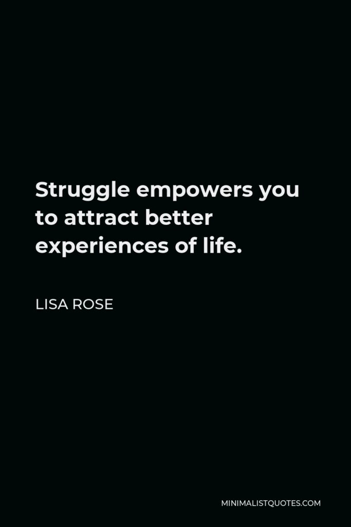Lisa Rose Quote - Struggleempowers you to attract better experiences oflife.