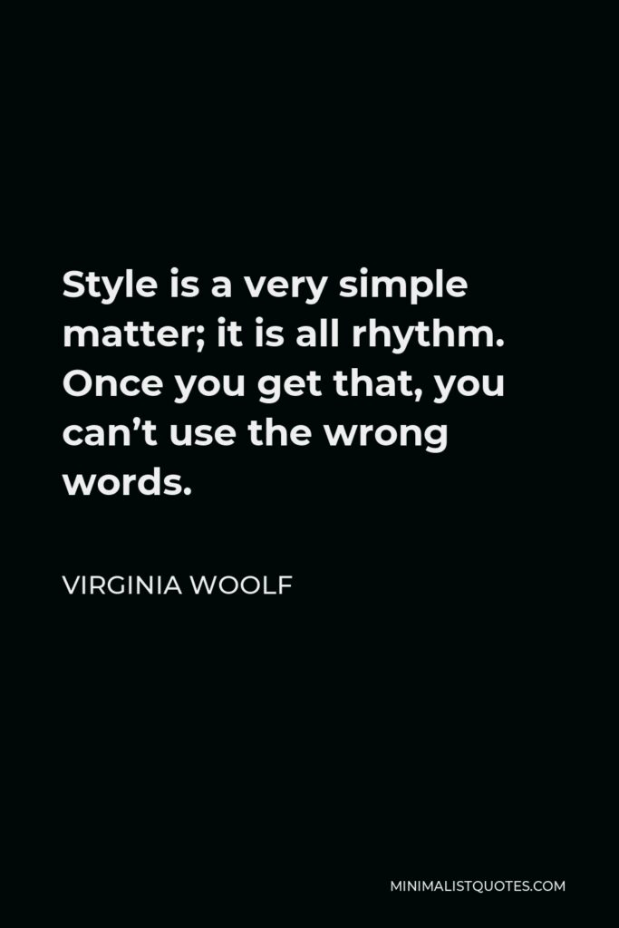 Virginia Woolf Quote - Style is a very simple matter; it is all rhythm. Once you get that, you can't use the wrong words.