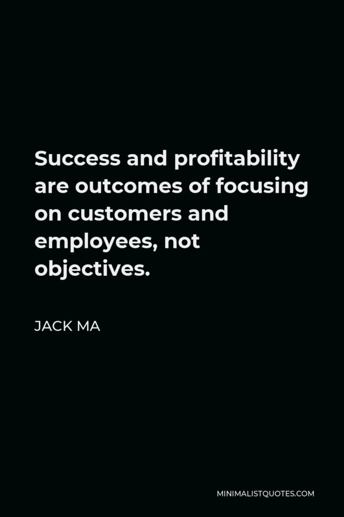 Jack Ma Quote - Success and profitability are outcomes of focusing on customers and employees, not objectives.