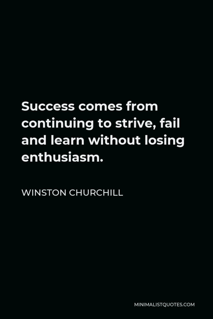 Winston Churchill Quote - Success comes from continuing to strive, fail and learn without losing enthusiasm.