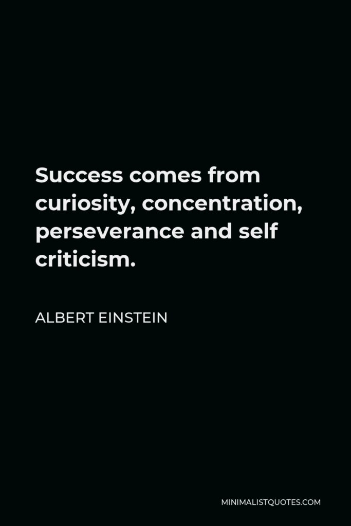 Albert Einstein Quote - Success comes from curiosity, concentration, perseverance and self criticism.