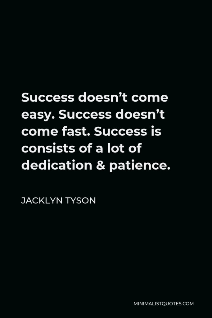 Jacklyn Tyson Quote - Success doesn't come easy. Success doesn't come fast. Success is consists of a lot of dedication & patience.