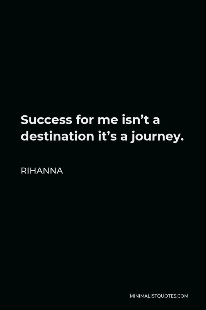 Rihanna Quote - Success for me isn't a destination it's a journey.