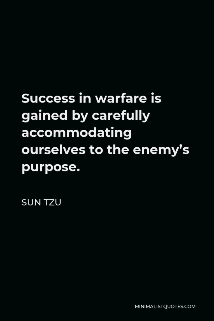 Sun Tzu Quote - Success in warfare is gained by carefully accommodating ourselves to the enemy's purpose.