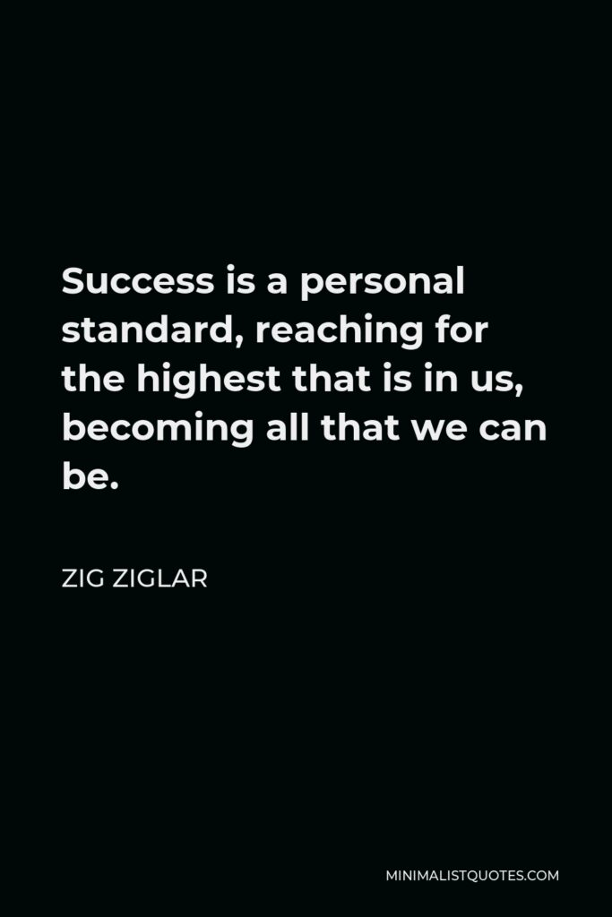 Zig Ziglar Quote - Success is a personal standard, reaching for the highest that is in us, becoming all that we can be.