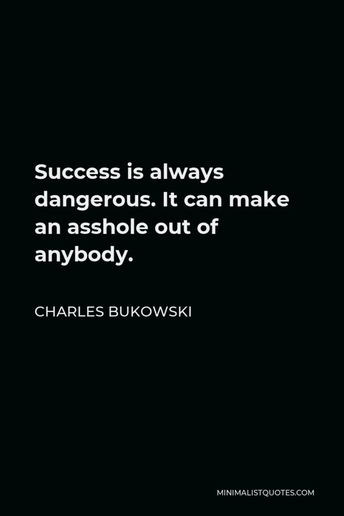 Charles Bukowski Quote - Success is always dangerous. It can make an asshole out of anybody.