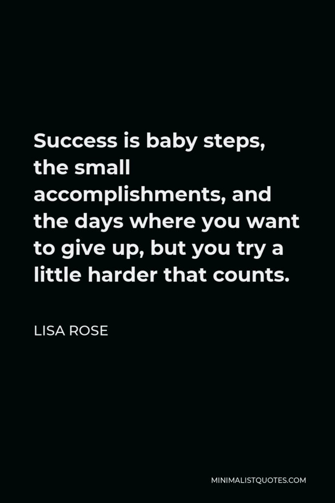 Lisa Rose Quote - Success is baby steps, the small accomplishments, and the days where you want to give up, but you try a little harder that counts.