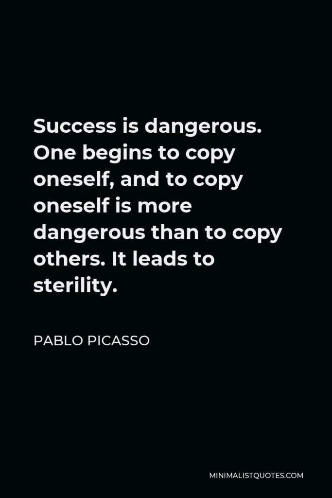 Pablo Picasso Quote - Success is dangerous. One begins to copy oneself, and to copy oneself is more dangerous than to copy others. It leads to sterility.