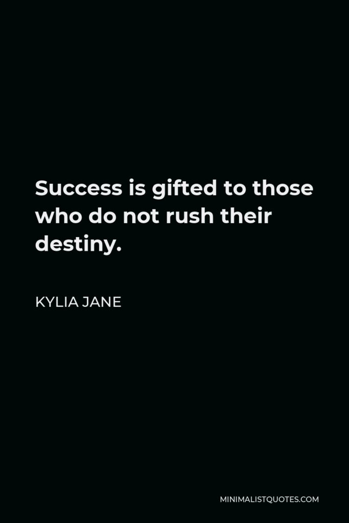 Kylia Jane Quote - Success is gifted to those who do not rush their destiny.