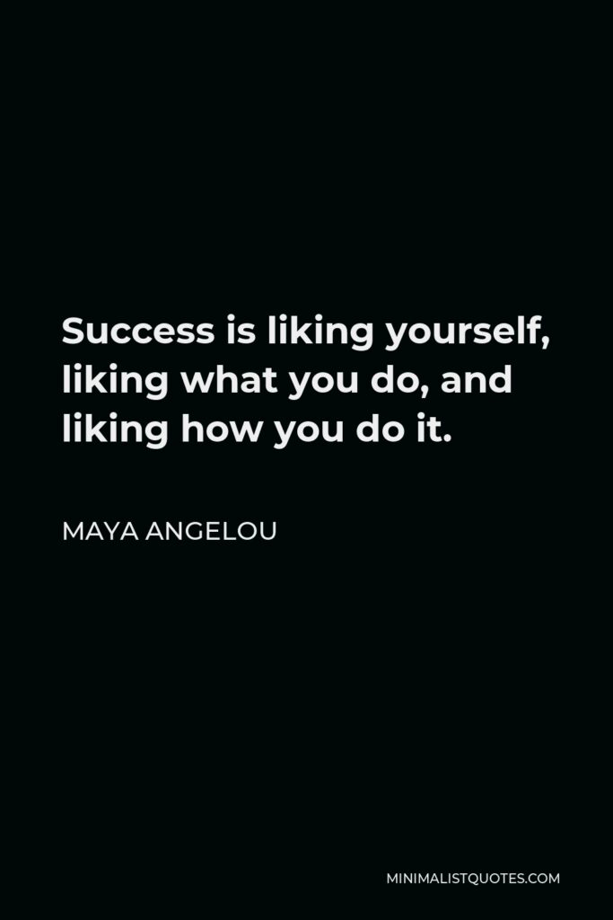 Maya Angelou Quote - Success is liking yourself, liking what you do, and liking how you do it.