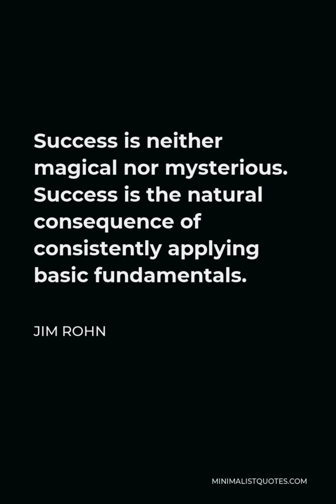 Jim Rohn Quote - Success is neither magical nor mysterious. Success is the natural consequence of consistently applying basic fundamentals.