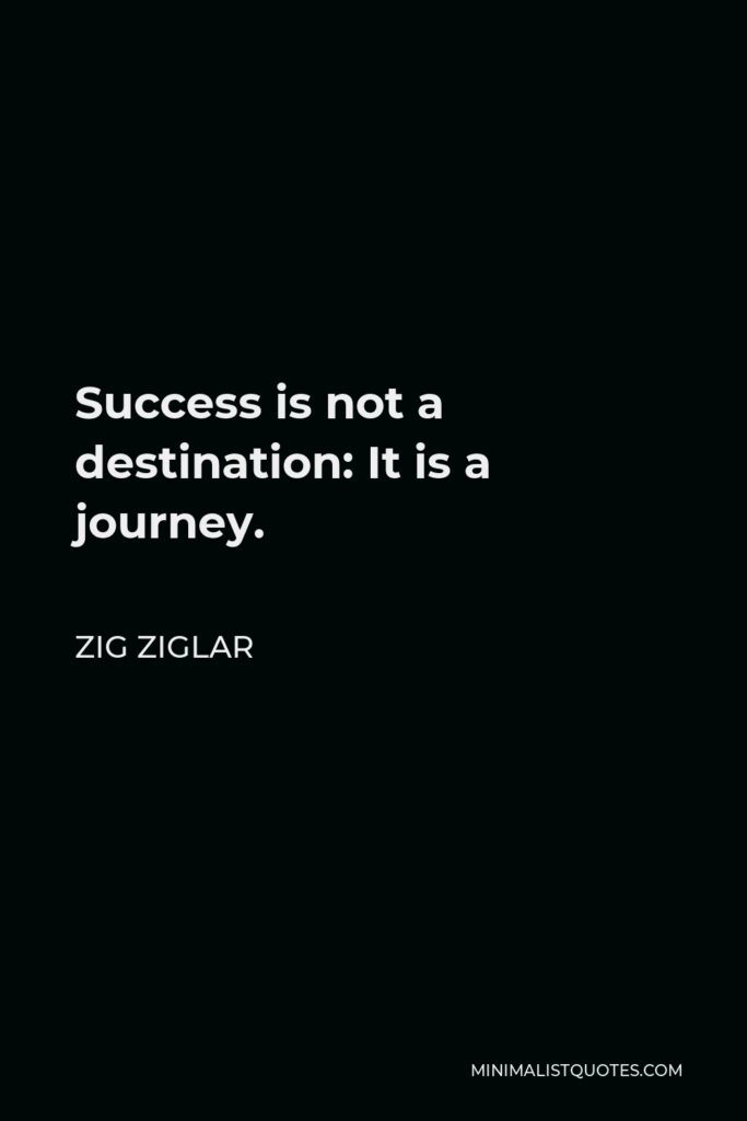 Zig Ziglar Quote - Success is not a destination: It is a journey.