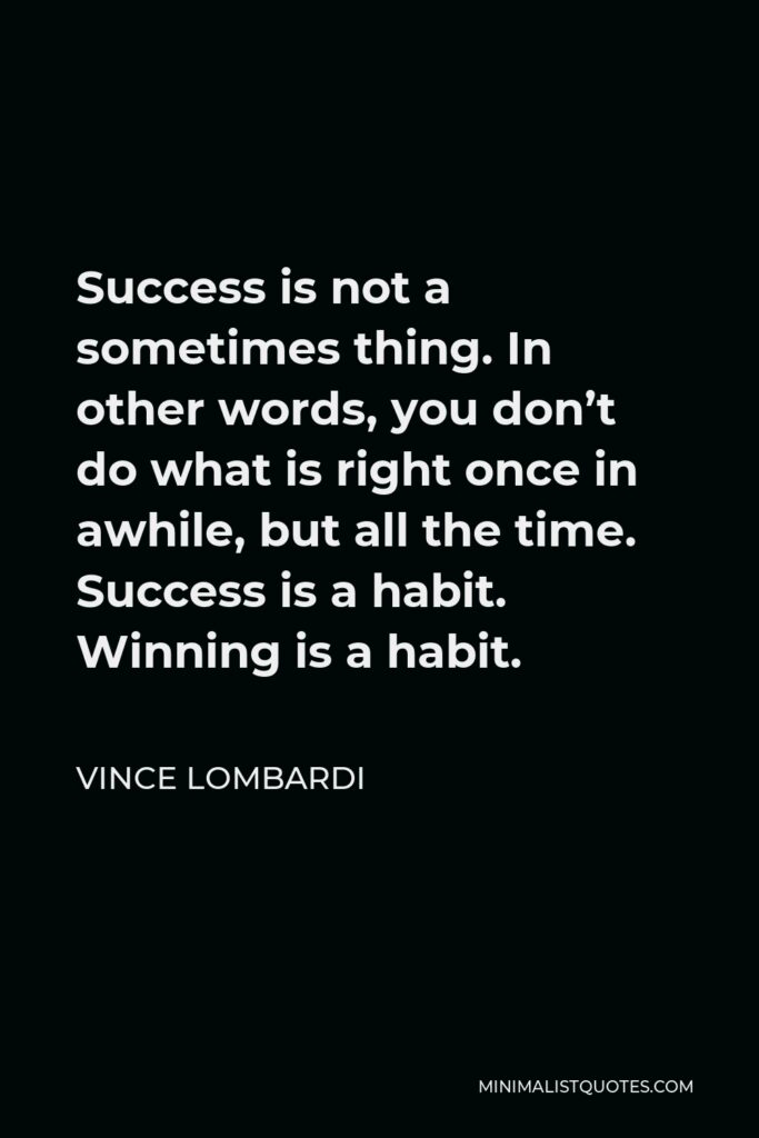 Vince Lombardi Quote - Success is not a sometimes thing. In other words, you don't do what is right once in awhile, but all the time. Success is a habit. Winning is a habit.