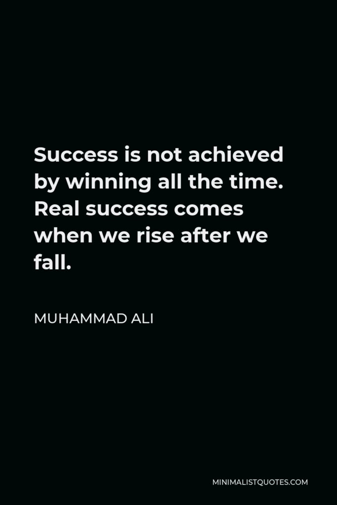 Muhammad Ali Quote - Success is not achieved by winning all the time. Real success comes when we rise after we fall.